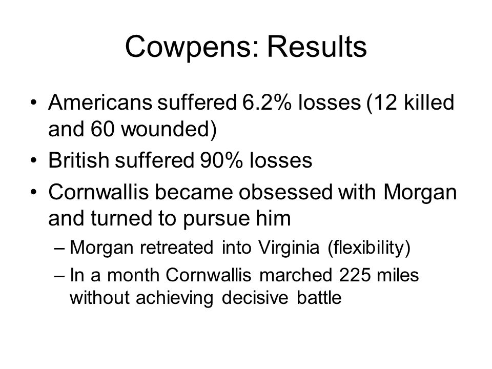 Cowpens: Results Americans suffered 6.2% losses (12 killed and 60 wounded) British suffered 90% losses Cornwallis became obsessed with Morgan and turned to pursue him –Morgan retreated into Virginia (flexibility) –In a month Cornwallis marched 225 miles without achieving decisive battle