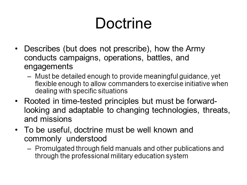 Doctrine Describes (but does not prescribe), how the Army conducts campaigns, operations, battles, and engagements –Must be detailed enough to provide meaningful guidance, yet flexible enough to allow commanders to exercise initiative when dealing with specific situations Rooted in time-tested principles but must be forward- looking and adaptable to changing technologies, threats, and missions To be useful, doctrine must be well known and commonly understood –Promulgated through field manuals and other publications and through the professional military education system