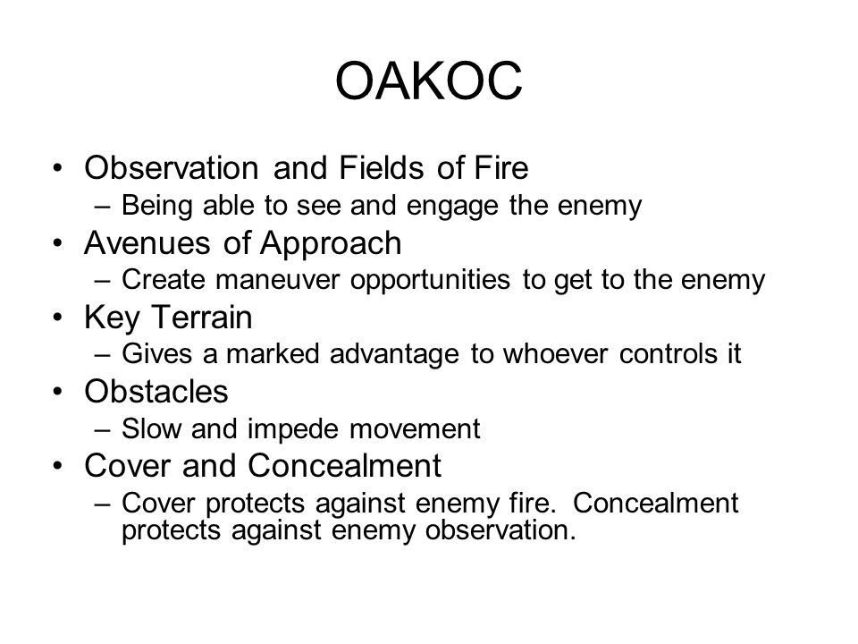 OAKOC Observation and Fields of Fire –Being able to see and engage the enemy Avenues of Approach –Create maneuver opportunities to get to the enemy Key Terrain –Gives a marked advantage to whoever controls it Obstacles –Slow and impede movement Cover and Concealment –Cover protects against enemy fire.