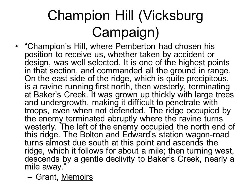 Champion Hill (Vicksburg Campaign) Champion's Hill, where Pemberton had chosen his position to receive us, whether taken by accident or design, was well selected.
