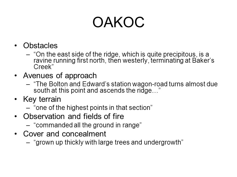 OAKOC Obstacles – On the east side of the ridge, which is quite precipitous, is a ravine running first north, then westerly, terminating at Baker's Creek Avenues of approach – The Bolton and Edward's station wagon-road turns almost due south at this point and ascends the ridge… Key terrain – one of the highest points in that section Observation and fields of fire – commanded all the ground in range Cover and concealment – grown up thickly with large trees and undergrowth