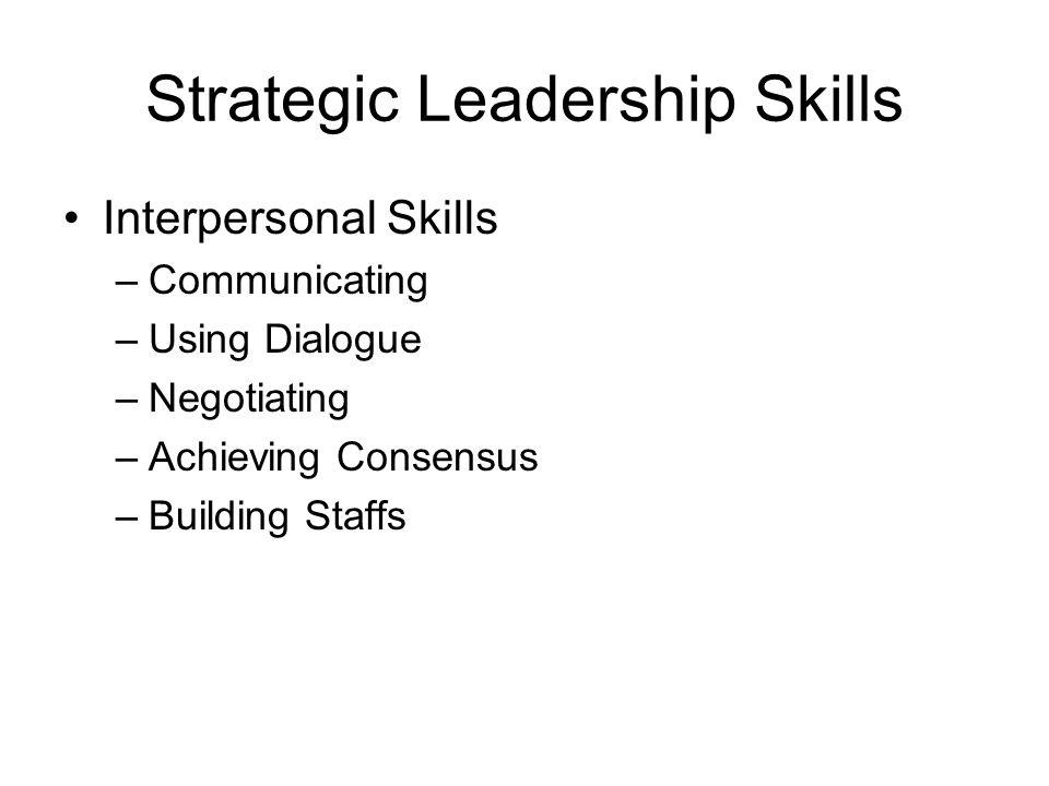 Strategic Leadership Skills Interpersonal Skills –Communicating –Using Dialogue –Negotiating –Achieving Consensus –Building Staffs