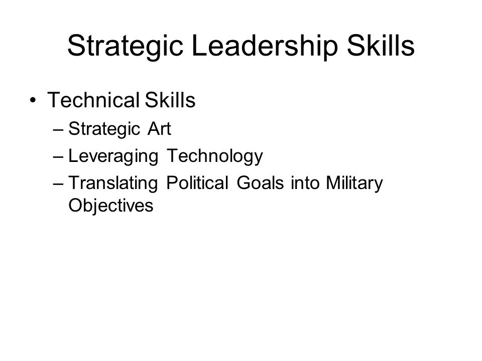 Strategic Leadership Skills Technical Skills –Strategic Art –Leveraging Technology –Translating Political Goals into Military Objectives