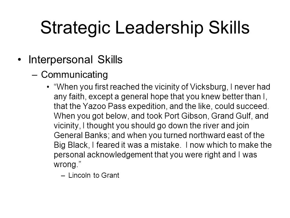 Strategic Leadership Skills Interpersonal Skills –Communicating When you first reached the vicinity of Vicksburg, I never had any faith, except a general hope that you knew better than I, that the Yazoo Pass expedition, and the like, could succeed.