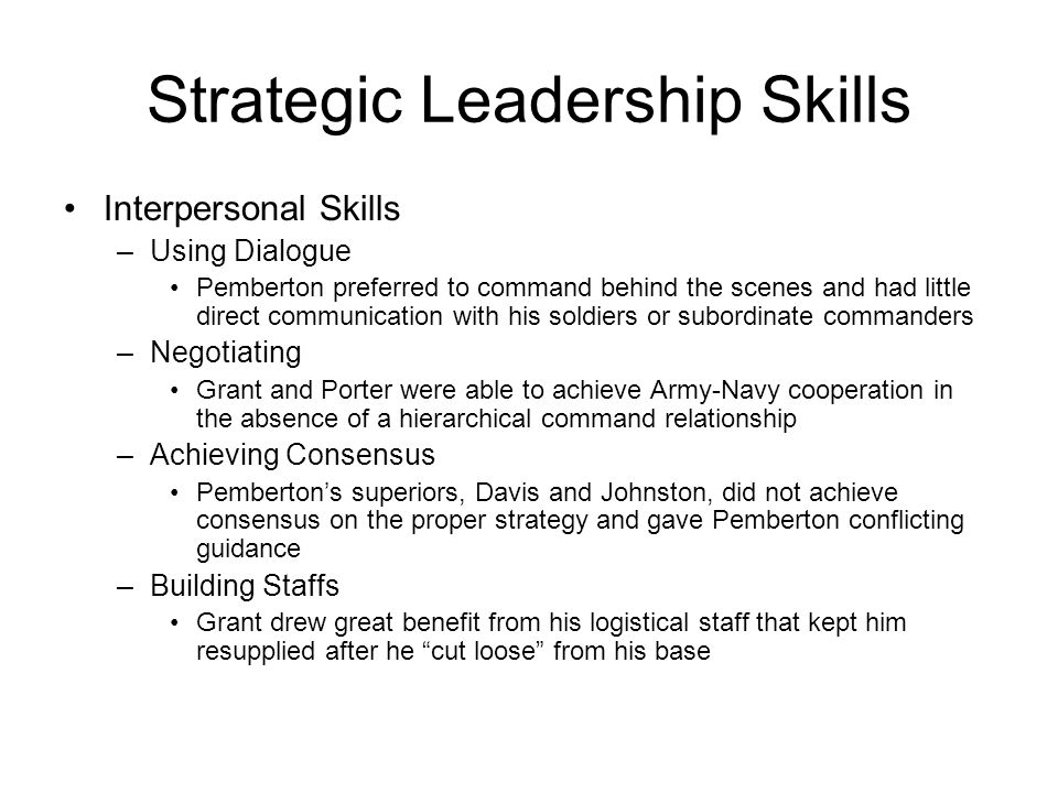 Strategic Leadership Skills Interpersonal Skills –Using Dialogue Pemberton preferred to command behind the scenes and had little direct communication with his soldiers or subordinate commanders –Negotiating Grant and Porter were able to achieve Army-Navy cooperation in the absence of a hierarchical command relationship –Achieving Consensus Pemberton's superiors, Davis and Johnston, did not achieve consensus on the proper strategy and gave Pemberton conflicting guidance –Building Staffs Grant drew great benefit from his logistical staff that kept him resupplied after he cut loose from his base