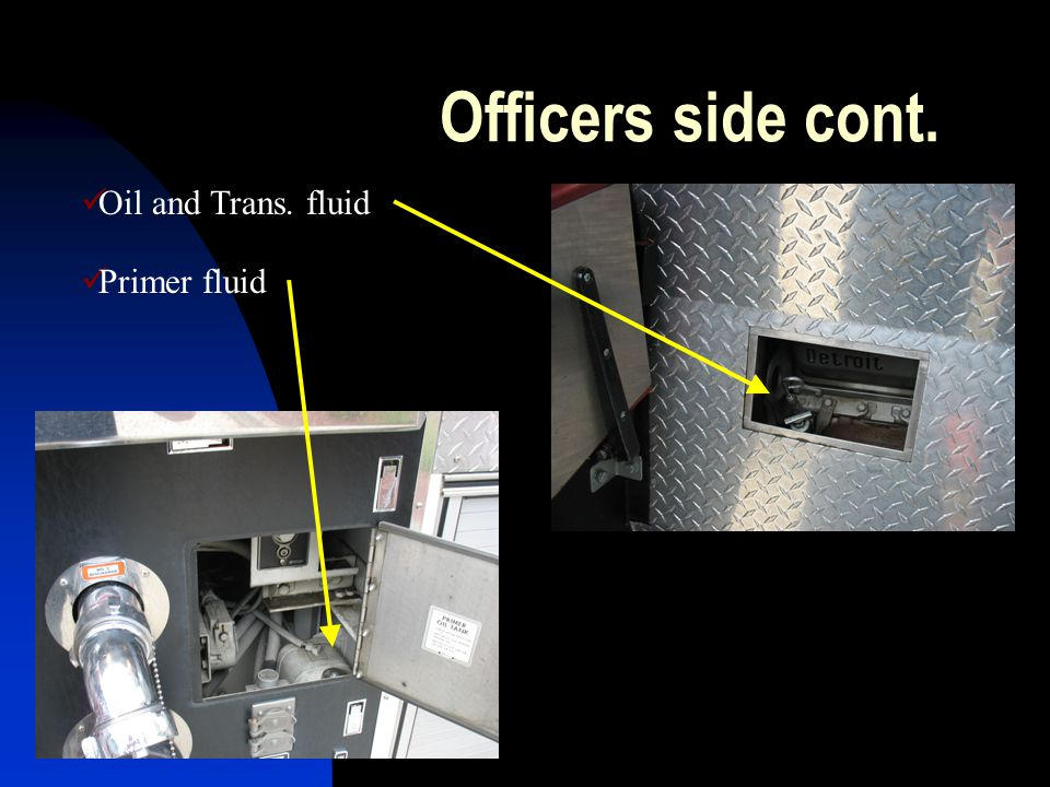 Officers side cont. Oil and Trans. fluid Primer fluid