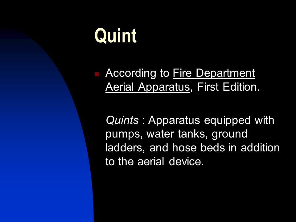 Quint According to Fire Department Aerial Apparatus, First Edition. Quints : Apparatus equipped with pumps, water tanks, ground ladders, and hose beds