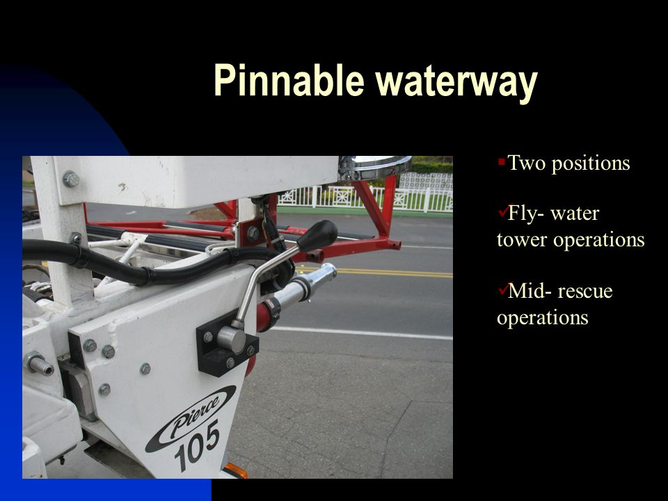 Pinnable waterway  Two positions Fly- water tower operations Mid- rescue operations