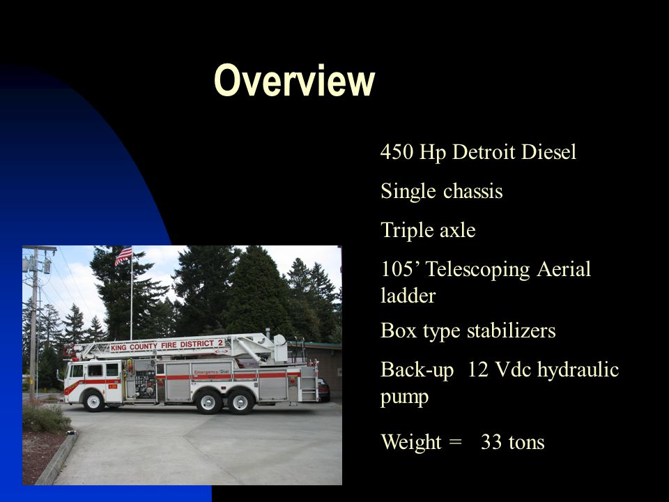 Overview 450 Hp Detroit Diesel Weight =33 tons 105' Telescoping Aerial ladder Single chassis Triple axle Back-up 12 Vdc hydraulic pump Box type stabil