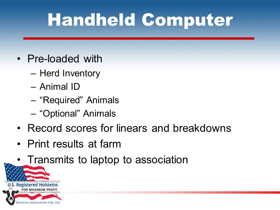 "Handheld Computer Pre-loaded with –Herd Inventory –Animal ID –""Required"" Animals –""Optional"" Animals Record scores for linears and breakdowns Print re"