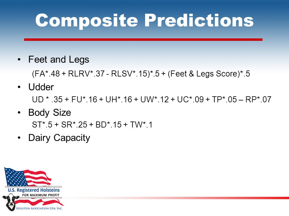 Composite Predictions Feet and Legs (FA*.48 + RLRV*.37 - RLSV*.15)*.5 + (Feet & Legs Score)*.5 Udder UD *.35 + FU*.16 + UH*.16 + UW*.12 + UC*.09 + TP*.05 – RP*.07 Body Size ST*.5 + SR*.25 + BD*.15 + TW*.1 Dairy Capacity