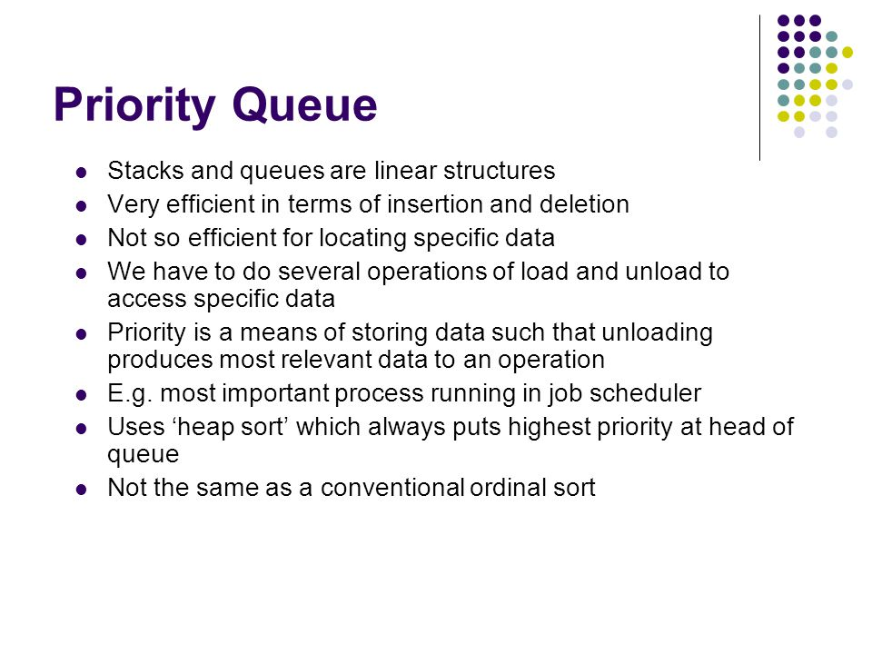 Priority Priority is defined as the largest or highest ranking Stack deletes newest Queue deletes oldest Priority queue deletes highest priority Newest item inserted to retain integrity of priority Employs heap sort