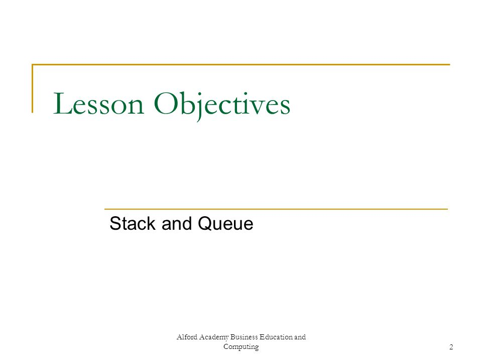 Alford Academy Business Education and Computing2 Lesson Objectives Stack and Queue