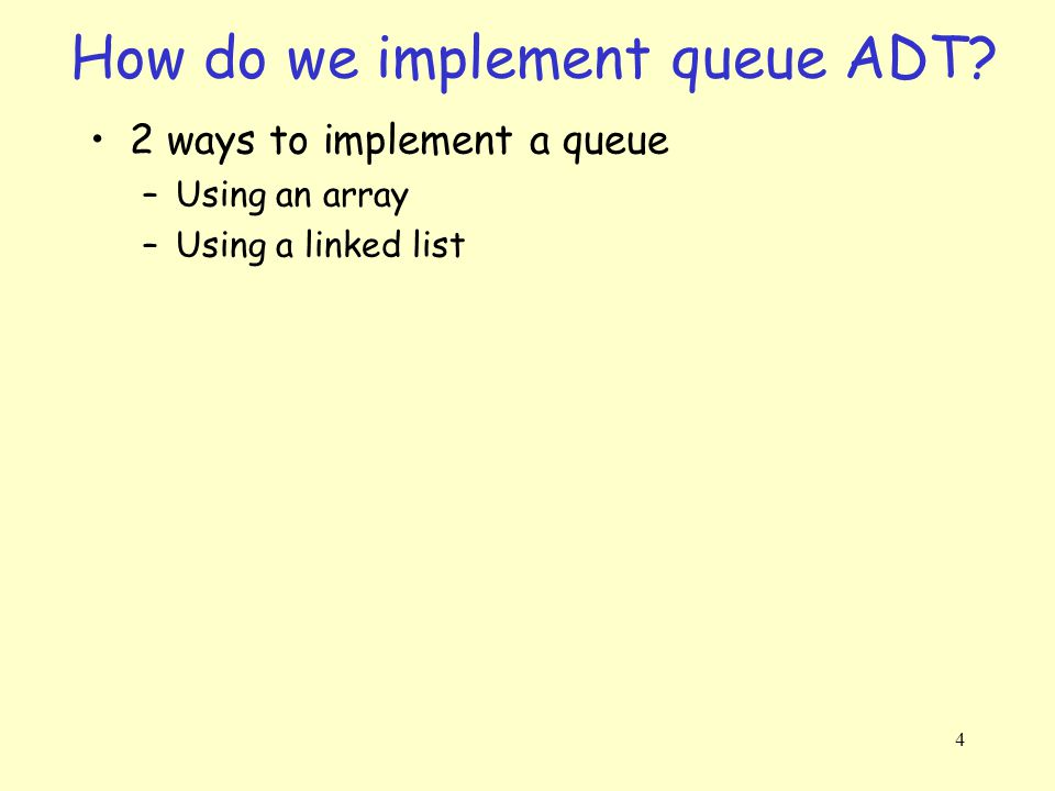 4 How do we implement queue ADT 2 ways to implement a queue –Using an array –Using a linked list