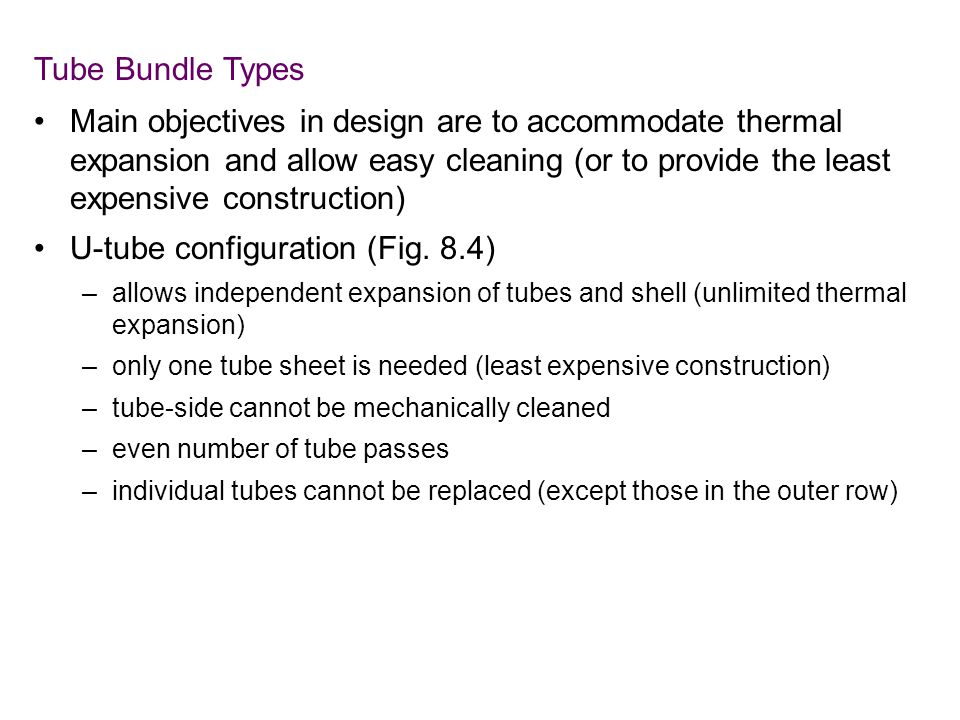 Tube Bundle Types Main objectives in design are to accommodate thermal expansion and allow easy cleaning (or to provide the least expensive construction) U-tube configuration (Fig.