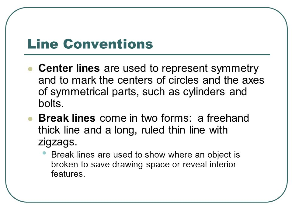 Line Conventions Center lines are used to represent symmetry and to mark the centers of circles and the axes of symmetrical parts, such as cylinders and bolts.