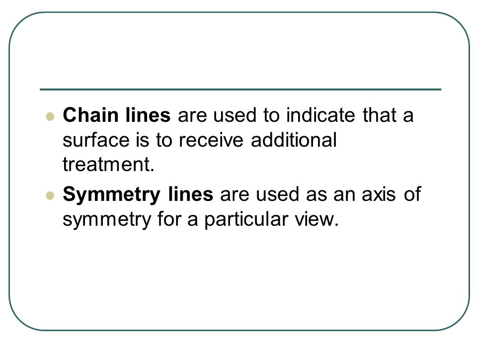 Chain lines are used to indicate that a surface is to receive additional treatment.