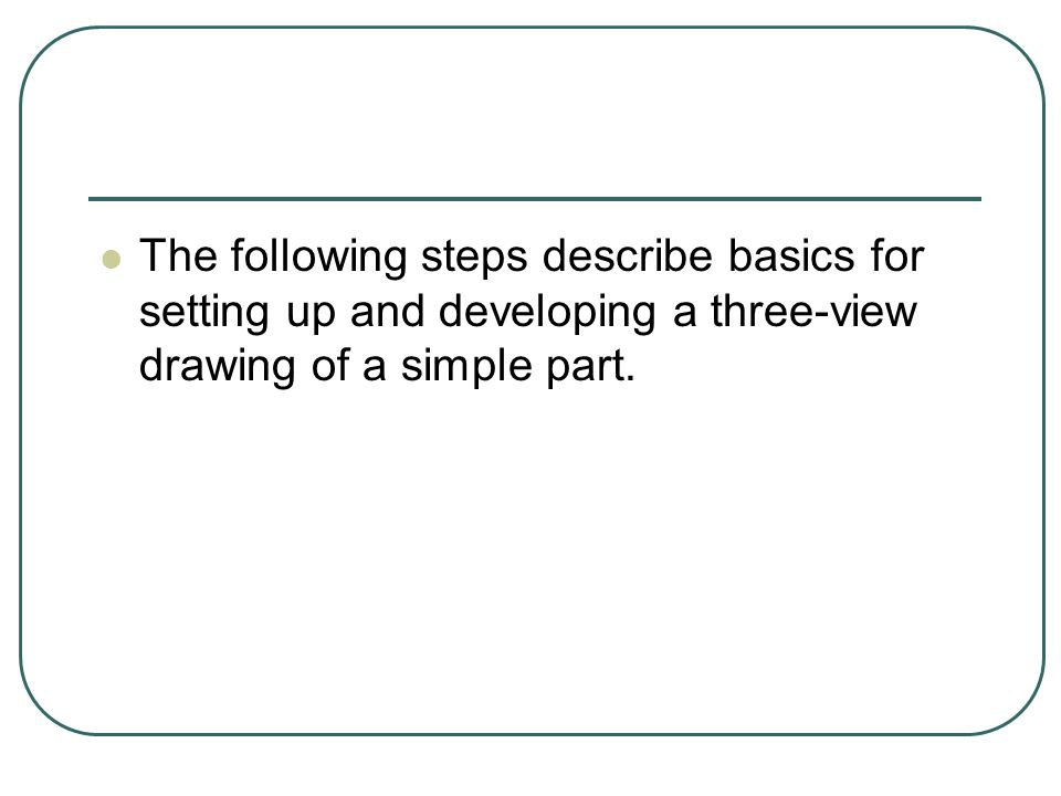 The following steps describe basics for setting up and developing a three-view drawing of a simple part.