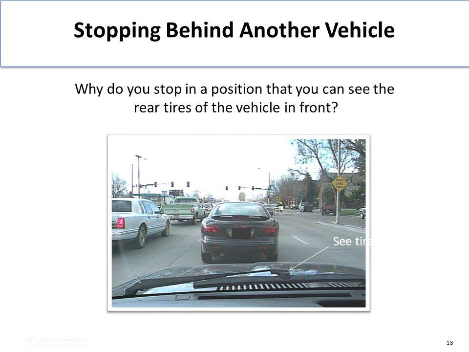 18 Stopping Behind Another Vehicle Why do you stop in a position that you can see the rear tires of the vehicle in front? See tires