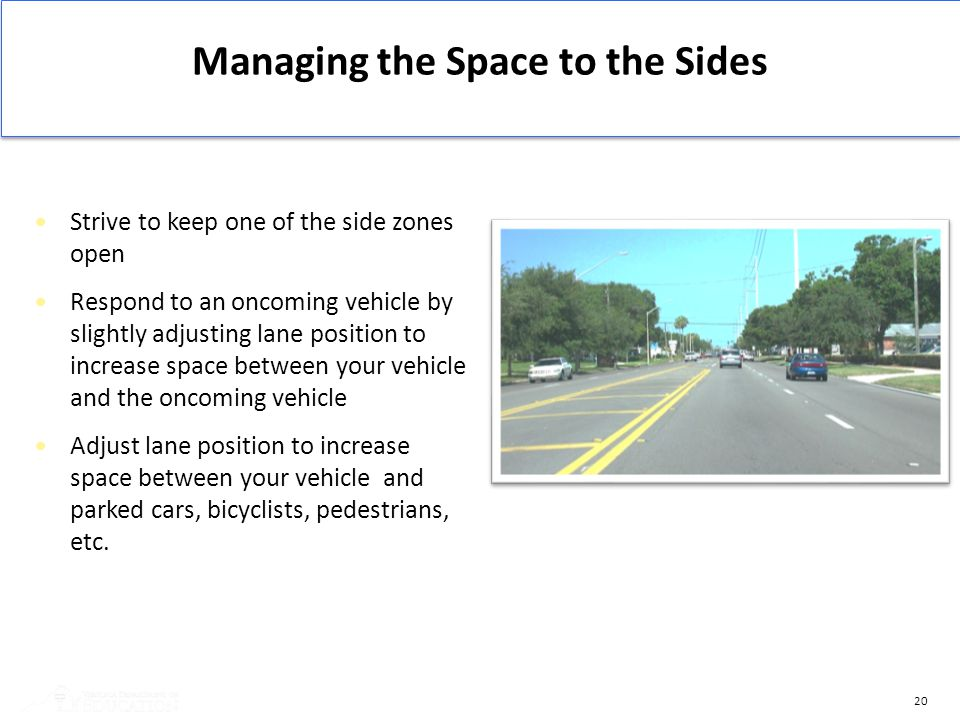 20 Strive to keep one of the side zones open Respond to an oncoming vehicle by slightly adjusting lane position to increase space between your vehicle
