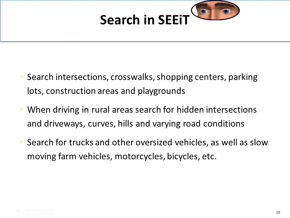 26 Search intersections, crosswalks, shopping centers, parking lots, construction areas and playgrounds When driving in rural areas search for hidden