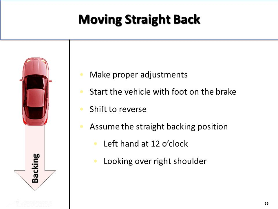 35 Make proper adjustments Start the vehicle with foot on the brake Shift to reverse Assume the straight backing position Left hand at 12 o'clock Look