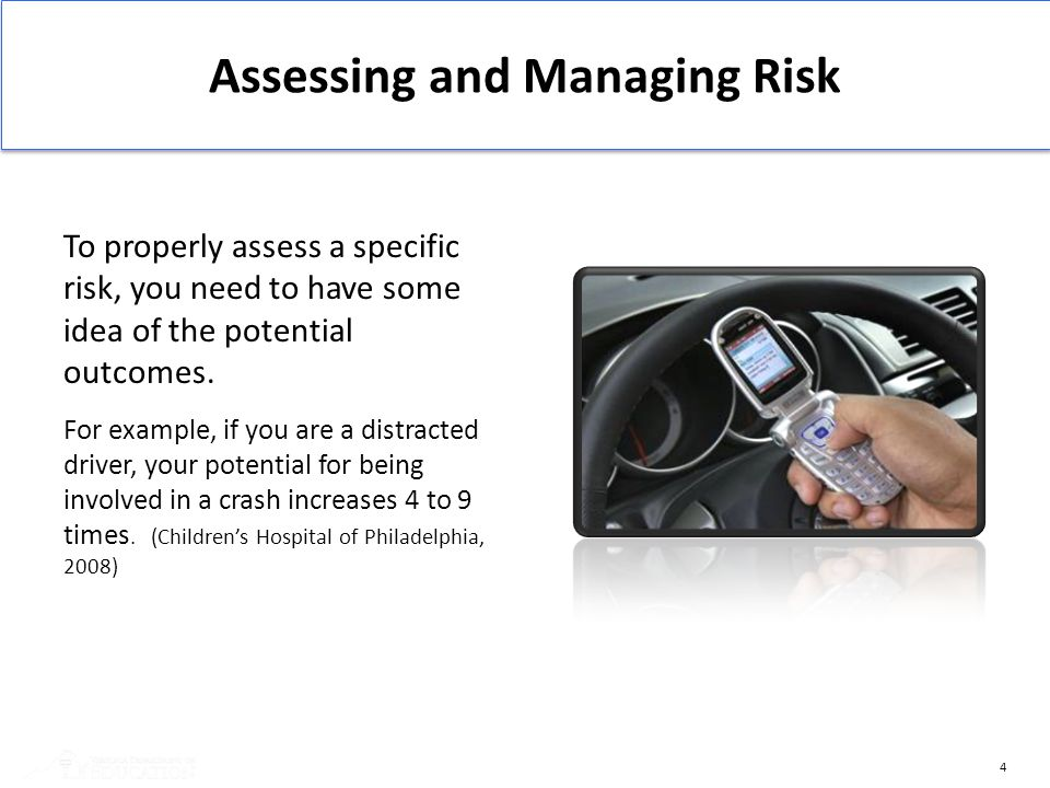 4 To properly assess a specific risk, you need to have some idea of the potential outcomes. For example, if you are a distracted driver, your potentia