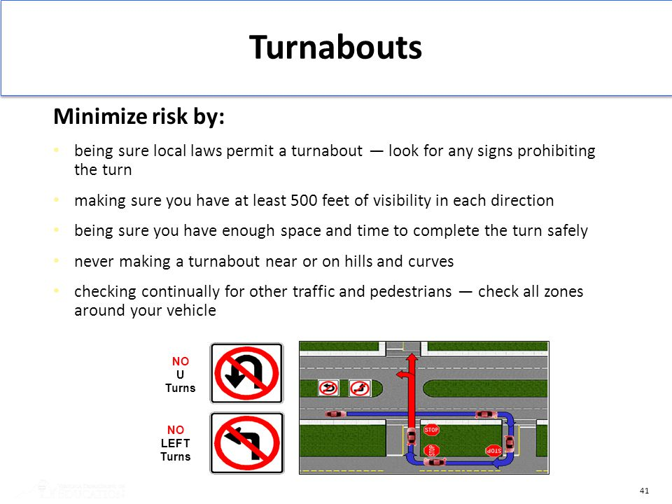 41 Turnabouts Minimize risk by: being sure local laws permit a turnabout — look for any signs prohibiting the turn making sure you have at least 500 f