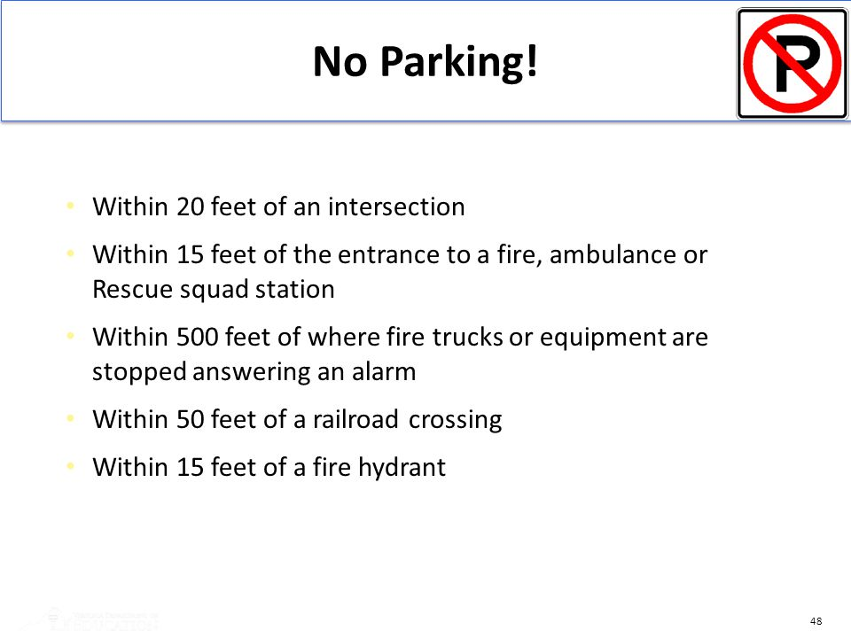 48 No Parking! Within 20 feet of an intersection Within 15 feet of the entrance to a fire, ambulance or Rescue squad station Within 500 feet of where