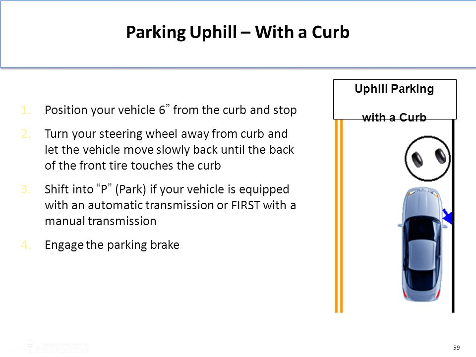 "59 Parking Uphill – With a Curb 1.Position your vehicle 6"" from the curb and stop 2.Turn your steering wheel away from curb and let the vehicle move s"