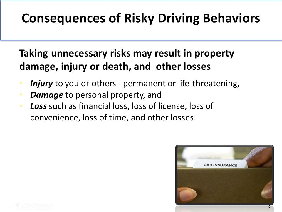 6 Consequences of Risky Driving Behaviors Taking unnecessary risks may result in property damage, injury or death, and other losses Injury to you or o