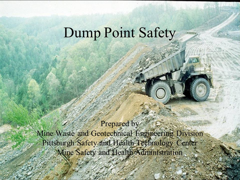 Dump Point Safety Prepared by Mine Waste and Geotechnical Engineering Division Pittsburgh Safety and Health Technology Center Mine Safety and Health Administration
