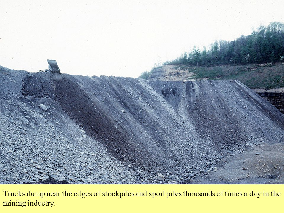 Trucks dump near the edges of stockpiles and spoil piles thousands of times a day in the mining industry.