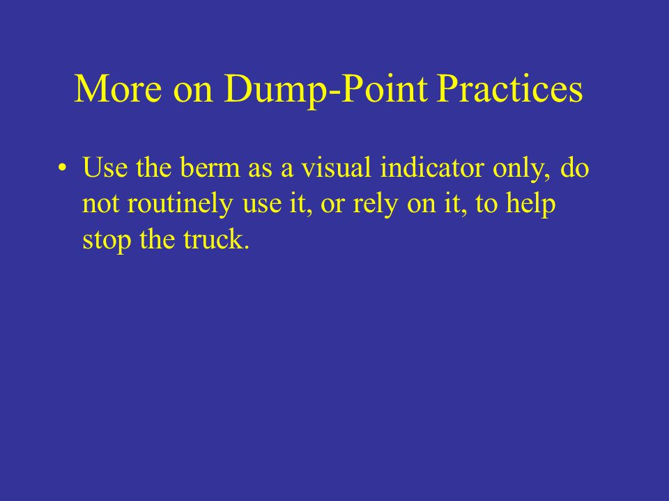 More on Dump-Point Practices Use the berm as a visual indicator only, do not routinely use it, or rely on it, to help stop the truck.