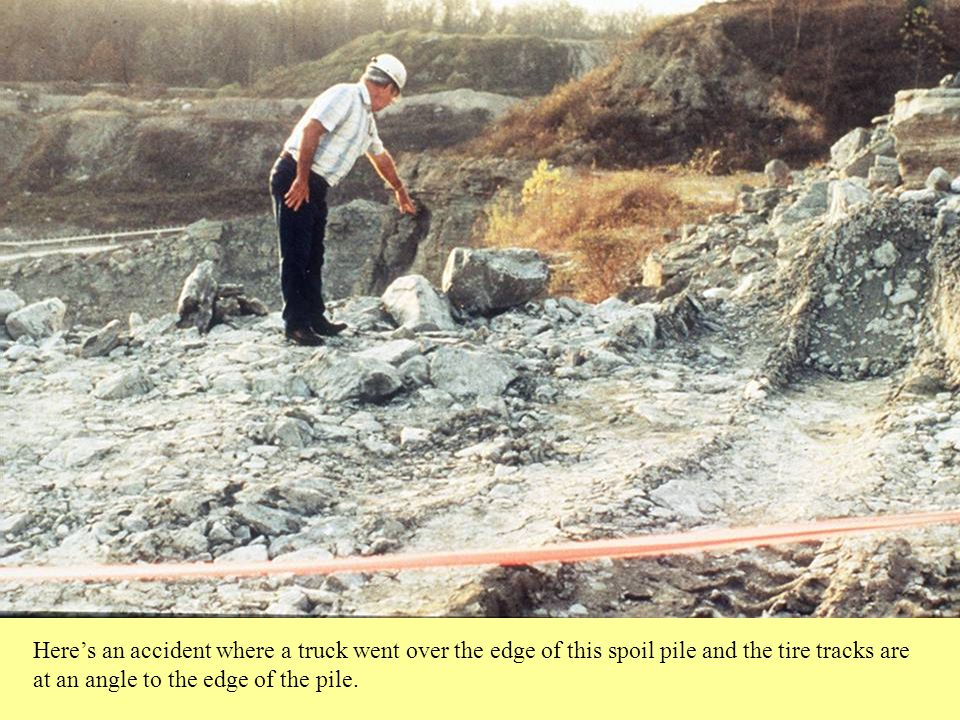 Here's an accident where a truck went over the edge of this spoil pile and the tire tracks are at an angle to the edge of the pile.