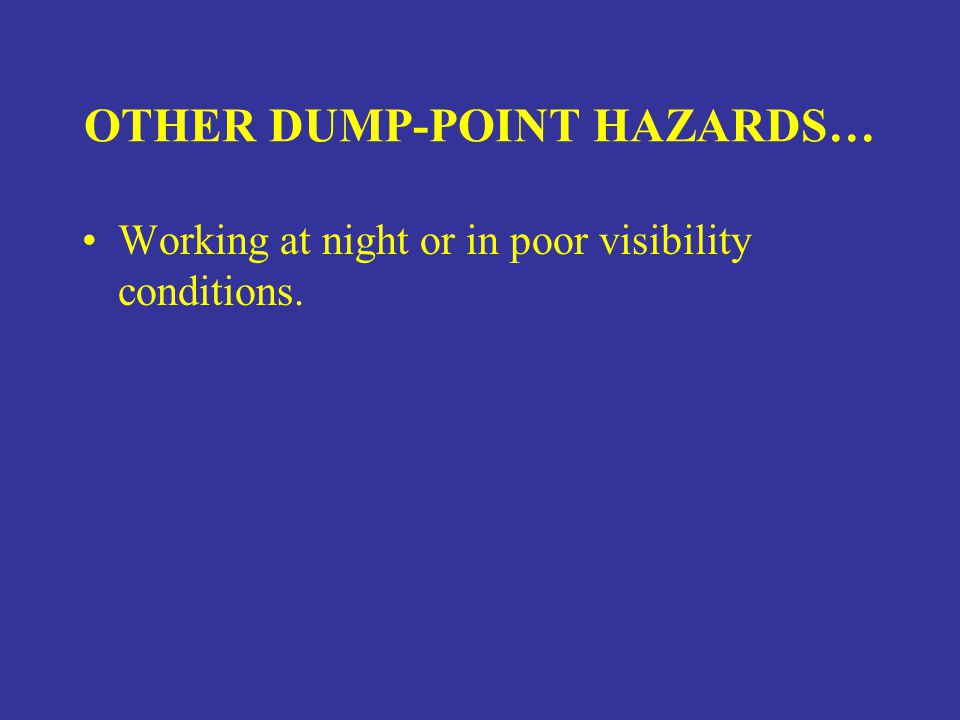 OTHER DUMP-POINT HAZARDS… Working at night or in poor visibility conditions.