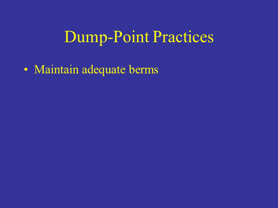 Dump-Point Practices Maintain adequate berms