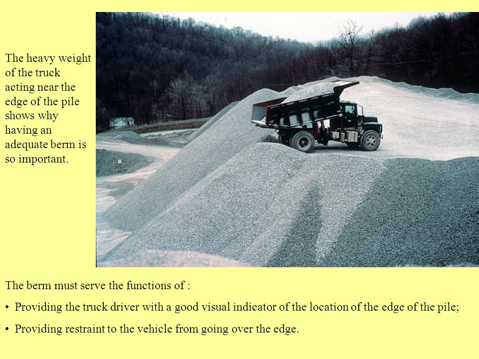 The berm must serve the functions of : Providing the truck driver with a good visual indicator of the location of the edge of the pile; Providing restraint to the vehicle from going over the edge.