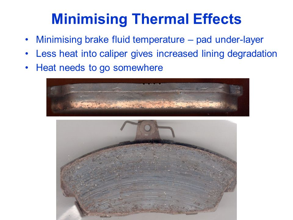 Minimising Thermal Effects Minimising brake fluid temperature – pad under-layer Less heat into caliper gives increased lining degradation Heat needs to go somewhere