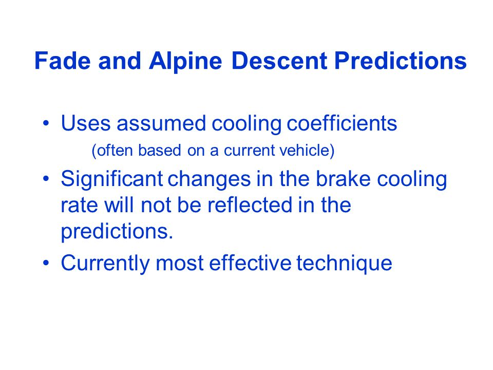 Fade and Alpine Descent Predictions Uses assumed cooling coefficients (often based on a current vehicle) Significant changes in the brake cooling rate will not be reflected in the predictions.