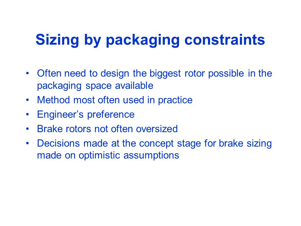 Sizing by packaging constraints Often need to design the biggest rotor possible in the packaging space available Method most often used in practice Engineer's preference Brake rotors not often oversized Decisions made at the concept stage for brake sizing made on optimistic assumptions