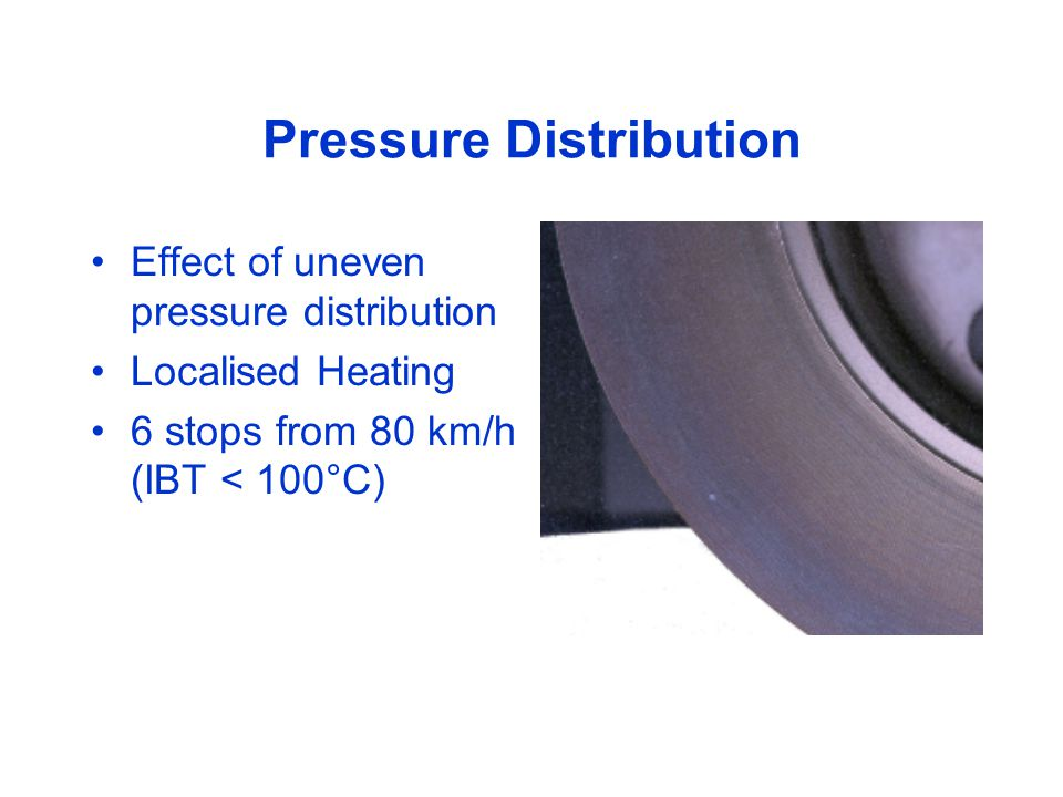 Pressure Distribution Effect of uneven pressure distribution Localised Heating 6 stops from 80 km/h (IBT < 100°C)
