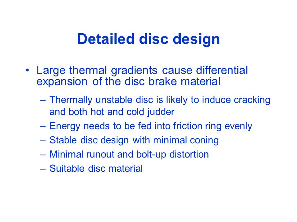 Detailed disc design Large thermal gradients cause differential expansion of the disc brake material –Thermally unstable disc is likely to induce cracking and both hot and cold judder –Energy needs to be fed into friction ring evenly –Stable disc design with minimal coning –Minimal runout and bolt-up distortion –Suitable disc material