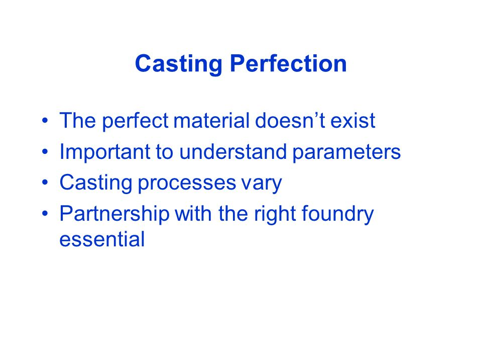 Casting Perfection The perfect material doesn't exist Important to understand parameters Casting processes vary Partnership with the right foundry essential