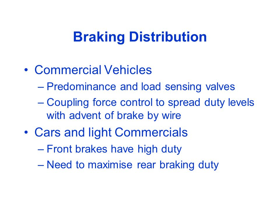 Braking Distribution Commercial Vehicles –Predominance and load sensing valves –Coupling force control to spread duty levels with advent of brake by wire Cars and light Commercials –Front brakes have high duty –Need to maximise rear braking duty