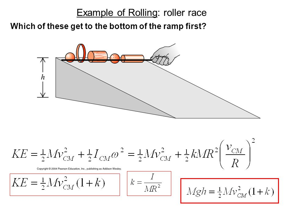 Example of Rolling: roller race Which of these get to the bottom of the ramp first?
