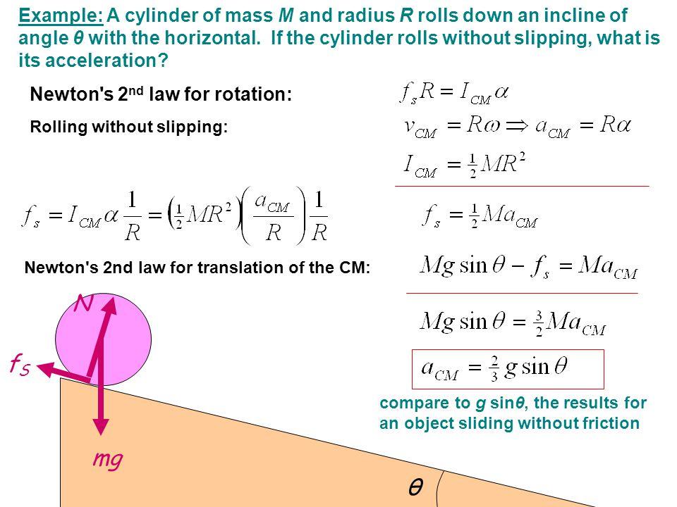 θ N mg fSfS Newton's 2nd law for translation of the CM: Newton's 2 nd law for rotation: Example: A cylinder of mass M and radius R rolls down an incli