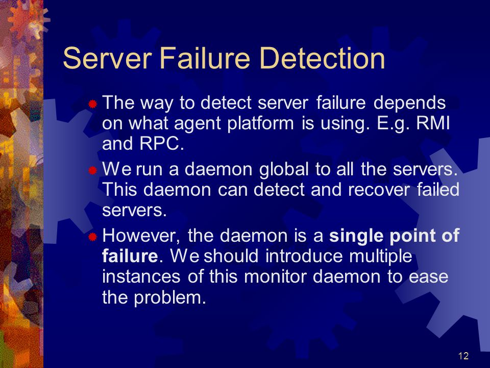12 Server Failure Detection  The way to detect server failure depends on what agent platform is using. E.g. RMI and RPC.  We run a daemon global to