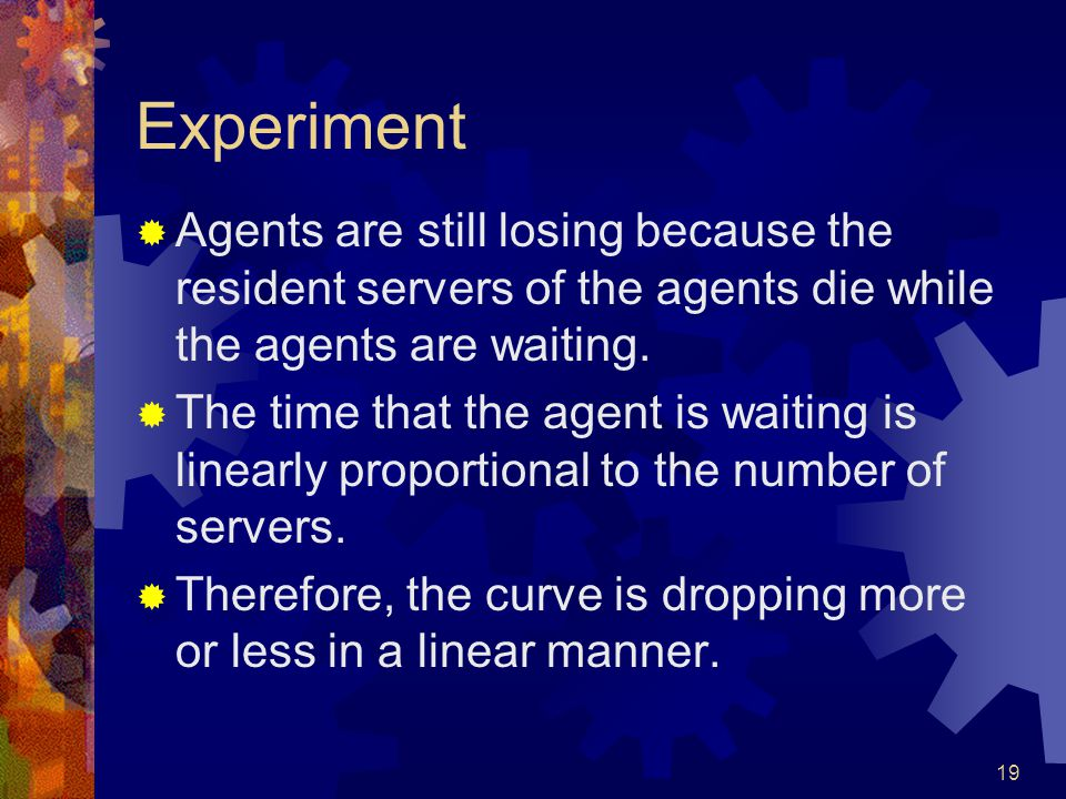 19 Experiment  Agents are still losing because the resident servers of the agents die while the agents are waiting.  The time that the agent is wait