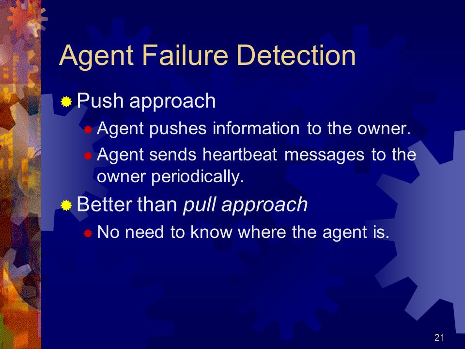21 Agent Failure Detection  Push approach  Agent pushes information to the owner.  Agent sends heartbeat messages to the owner periodically.  Bett